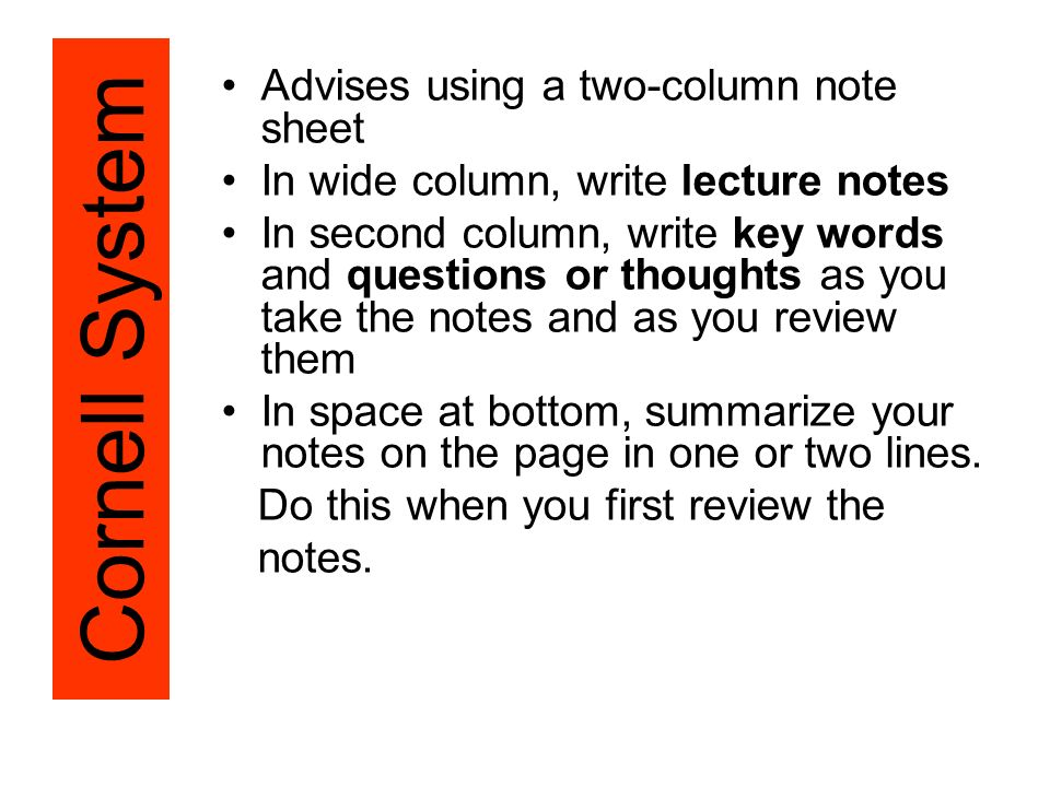 Advises using a two-column note sheet In wide column, write lecture notes In second column, write key words and questions or thoughts as you take the notes and as you review them In space at bottom, summarize your notes on the page in one or two lines.