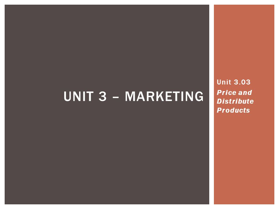 UNIT 3 – MARKETING Unit 3.03 Price and Distribute Products