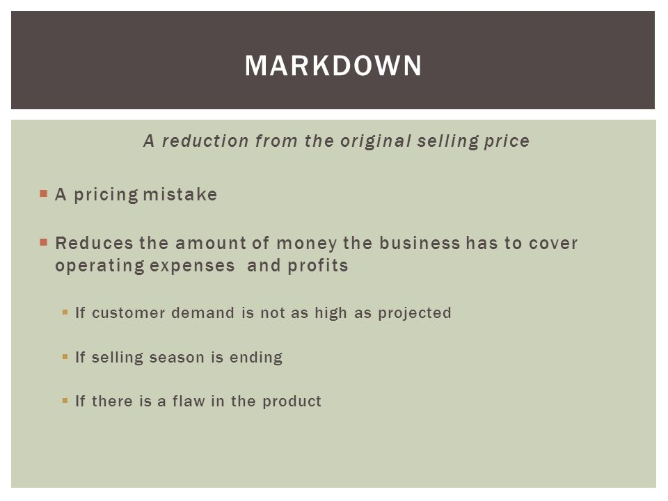 A reduction from the original selling price  A pricing mistake  Reduces the amount of money the business has to cover operating expenses and profits  If customer demand is not as high as projected  If selling season is ending  If there is a flaw in the product MARKDOWN