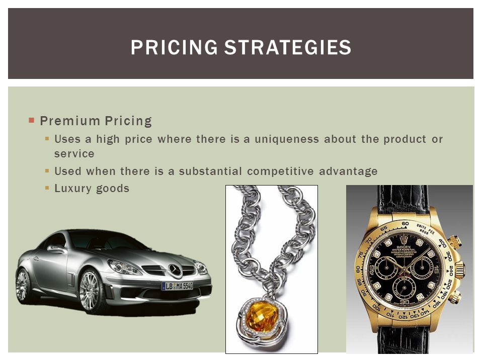  Premium Pricing  Uses a high price where there is a uniqueness about the product or service  Used when there is a substantial competitive advantage  Luxury goods PRICING STRATEGIES