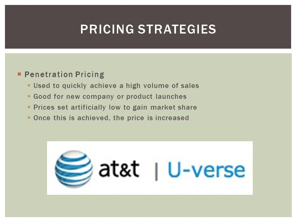  Penetration Pricing  Used to quickly achieve a high volume of sales  Good for new company or product launches  Prices set artificially low to gain market share  Once this is achieved, the price is increased PRICING STRATEGIES