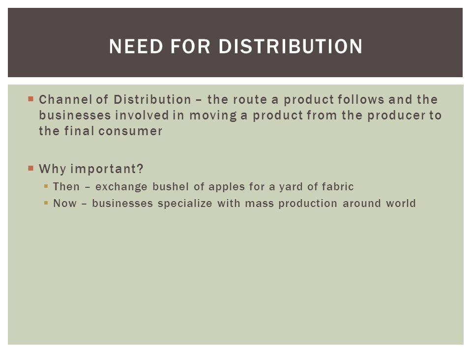  Channel of Distribution – the route a product follows and the businesses involved in moving a product from the producer to the final consumer  Why important.