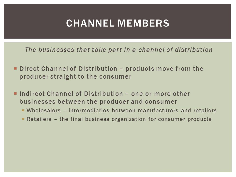 The businesses that take part in a channel of distribution  Direct Channel of Distribution – products move from the producer straight to the consumer  Indirect Channel of Distribution – one or more other businesses between the producer and consumer  Wholesalers – intermediaries between manufacturers and retailers  Retailers – the final business organization for consumer products CHANNEL MEMBERS