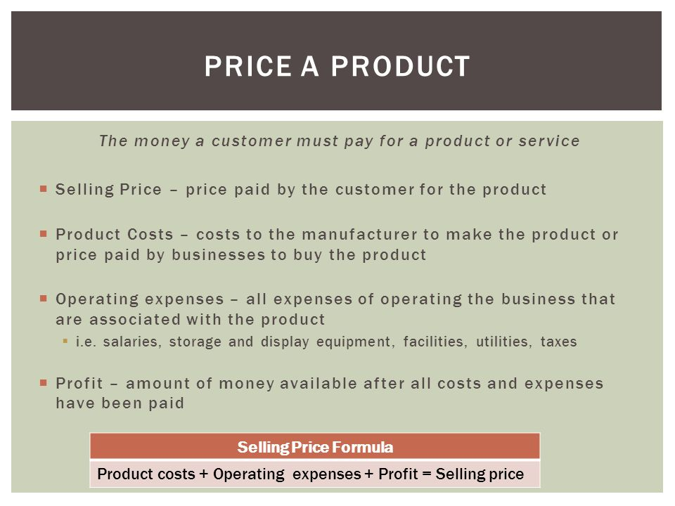 The money a customer must pay for a product or service  Selling Price – price paid by the customer for the product  Product Costs – costs to the manufacturer to make the product or price paid by businesses to buy the product  Operating expenses – all expenses of operating the business that are associated with the product  i.e.