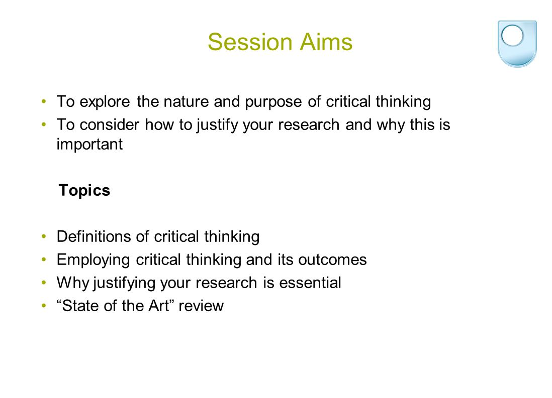 Session Aims To explore the nature and purpose of critical thinking To consider how to justify your research and why this is important Topics Definitions of critical thinking Employing critical thinking and its outcomes Why justifying your research is essential State of the Art review