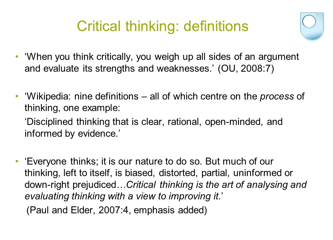 Critical thinking: definitions 'When you think critically, you weigh up all sides of an argument and evaluate its strengths and weaknesses.' (OU, 2008:7) 'Wikipedia: nine definitions – all of which centre on the process of thinking, one example: 'Disciplined thinking that is clear, rational, open-minded, and informed by evidence.' 'Everyone thinks; it is our nature to do so.