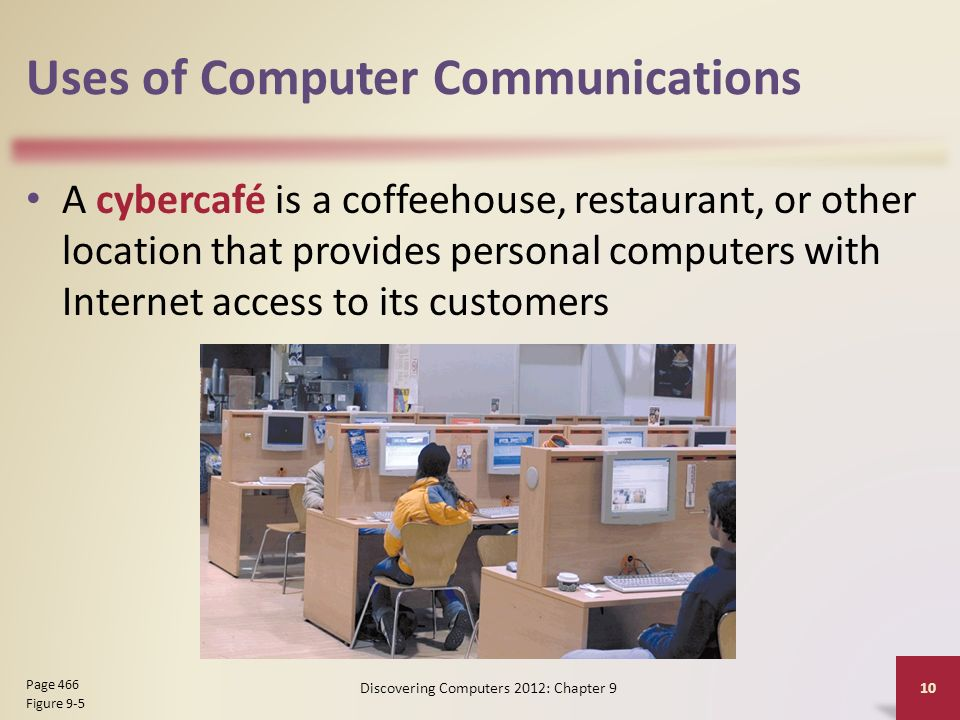 Uses of Computer Communications A cybercafé is a coffeehouse, restaurant, or other location that provides personal computers with Internet access to its customers Discovering Computers 2012: Chapter 9 10 Page 466 Figure 9-5