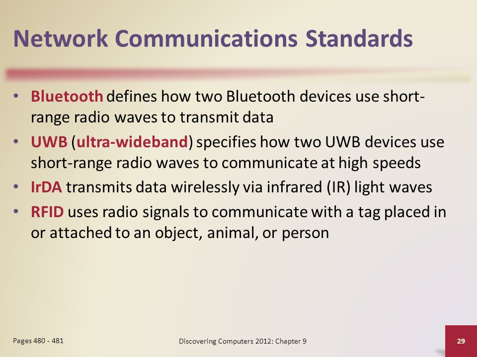 Network Communications Standards Bluetooth defines how two Bluetooth devices use short- range radio waves to transmit data UWB (ultra-wideband) specifies how two UWB devices use short-range radio waves to communicate at high speeds IrDA transmits data wirelessly via infrared (IR) light waves RFID uses radio signals to communicate with a tag placed in or attached to an object, animal, or person Discovering Computers 2012: Chapter 9 29 Pages