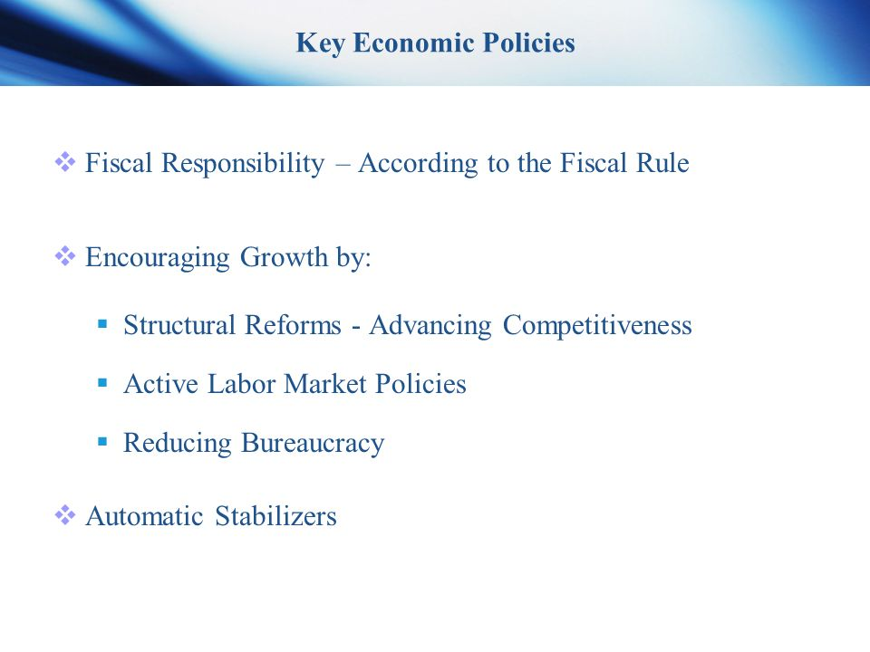 Key Economic Policies  Fiscal Responsibility – According to the Fiscal Rule  Encouraging Growth by:  Structural Reforms - Advancing Competitiveness  Active Labor Market Policies  Reducing Bureaucracy  Automatic Stabilizers