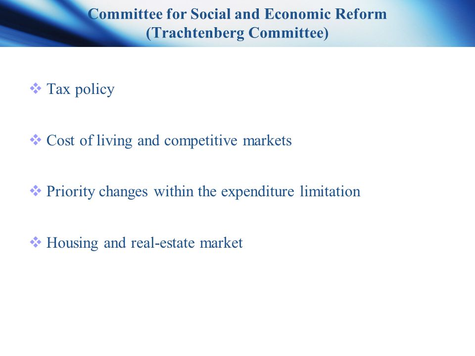 Committee for Social and Economic Reform (Trachtenberg Committee)  Tax policy  Cost of living and competitive markets  Priority changes within the expenditure limitation  Housing and real-estate market