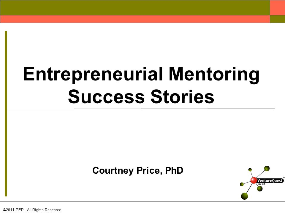 Courtney Price, PhD  2011 PEP. All Rights Reserved Entrepreneurial Mentoring Success Stories