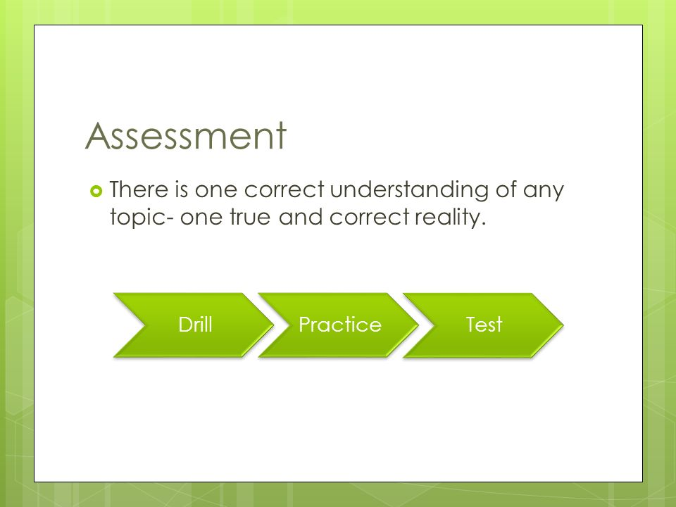 Assessment  There is one correct understanding of any topic- one true and correct reality.
