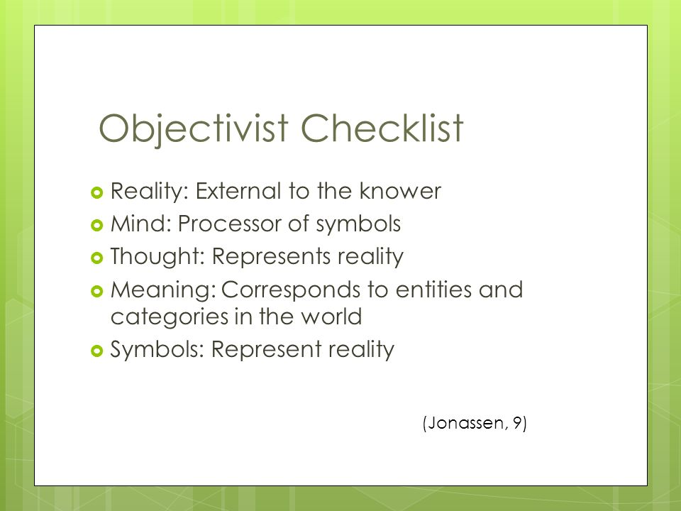  Reality: External to the knower  Mind: Processor of symbols  Thought: Represents reality  Meaning: Corresponds to entities and categories in the world  Symbols: Represent reality Objectivist Checklist (Jonassen, 9)