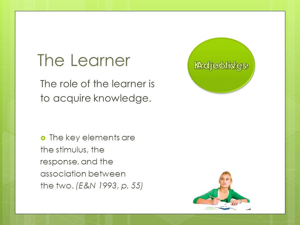 The Learner The role of the learner is to acquire knowledge.