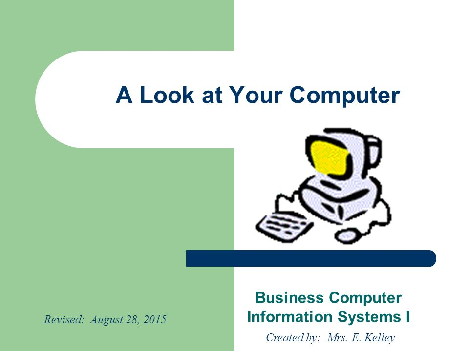 A Look at Your Computer Business Computer Information Systems I Created by: Mrs.