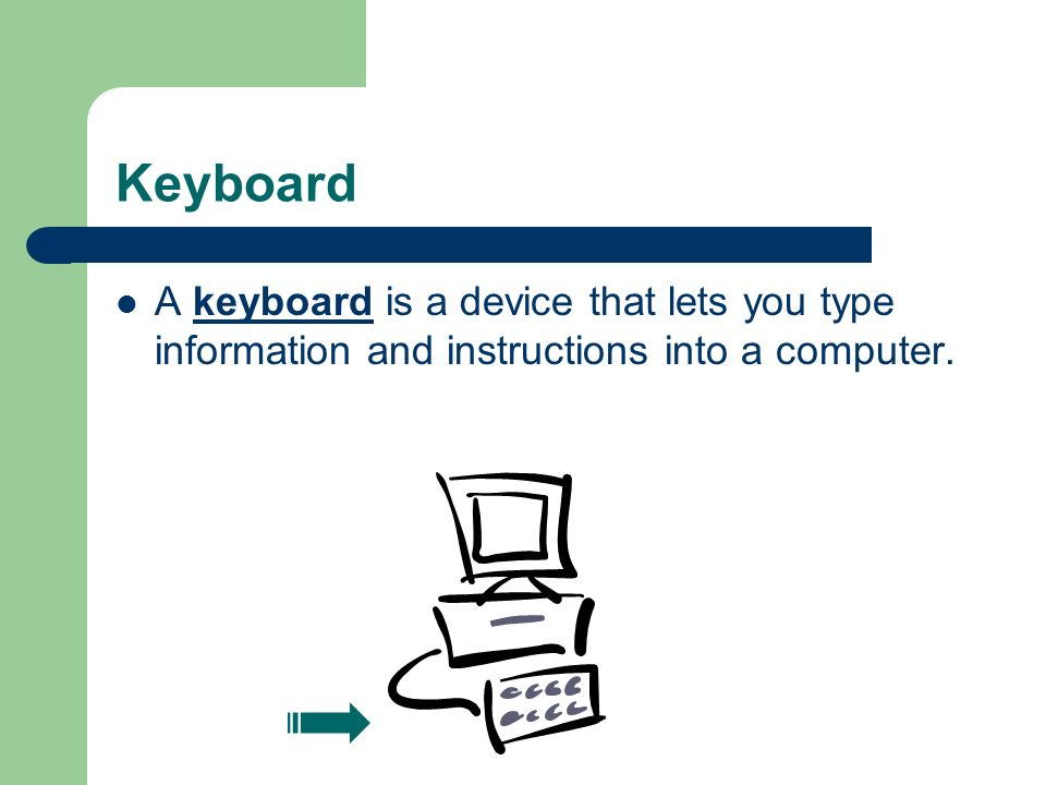 Keyboard A keyboard is a device that lets you type information and instructions into a computer.