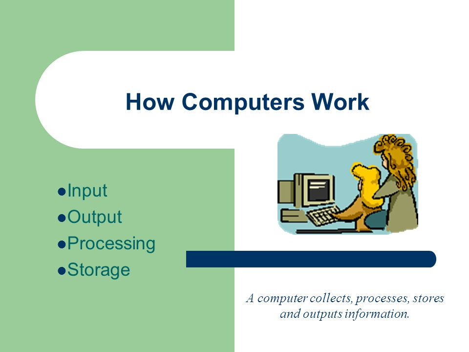 How Computers Work Input Output Processing Storage A computer collects, processes, stores and outputs information.