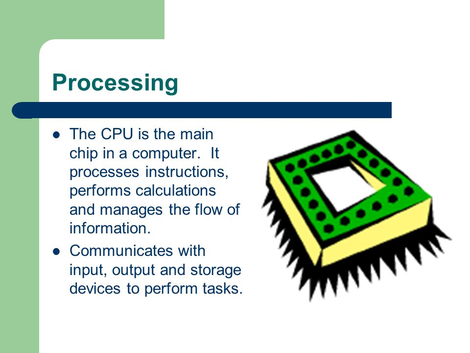 Processing The CPU is the main chip in a computer.