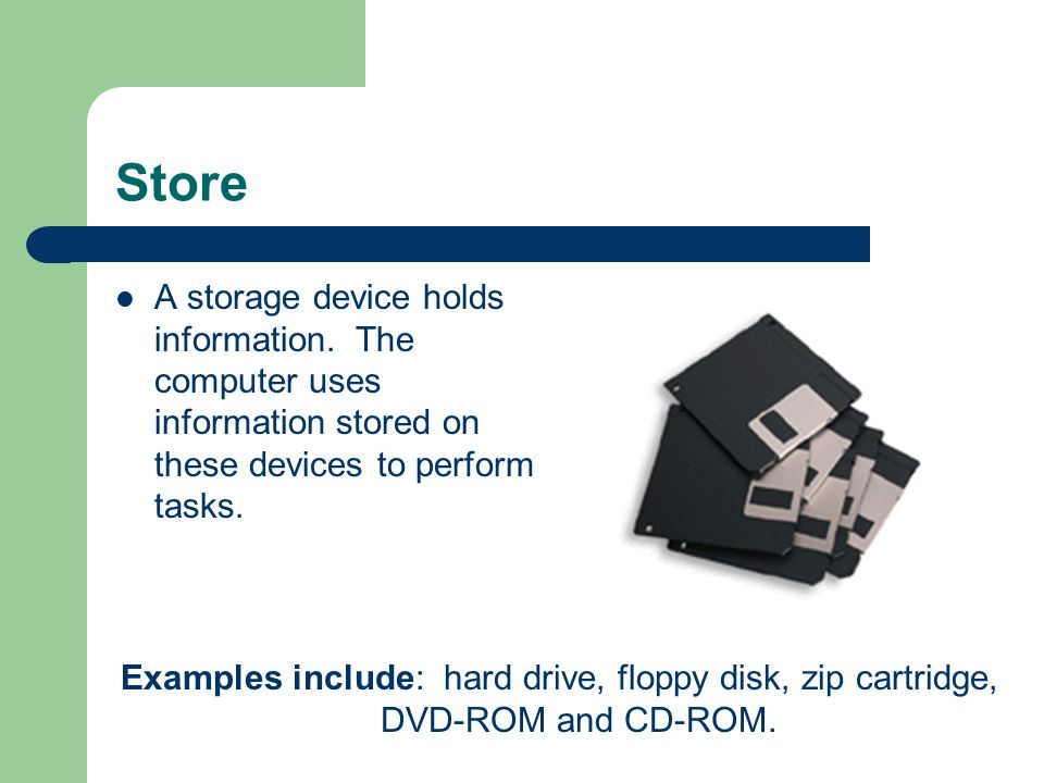 Store A storage device holds information.