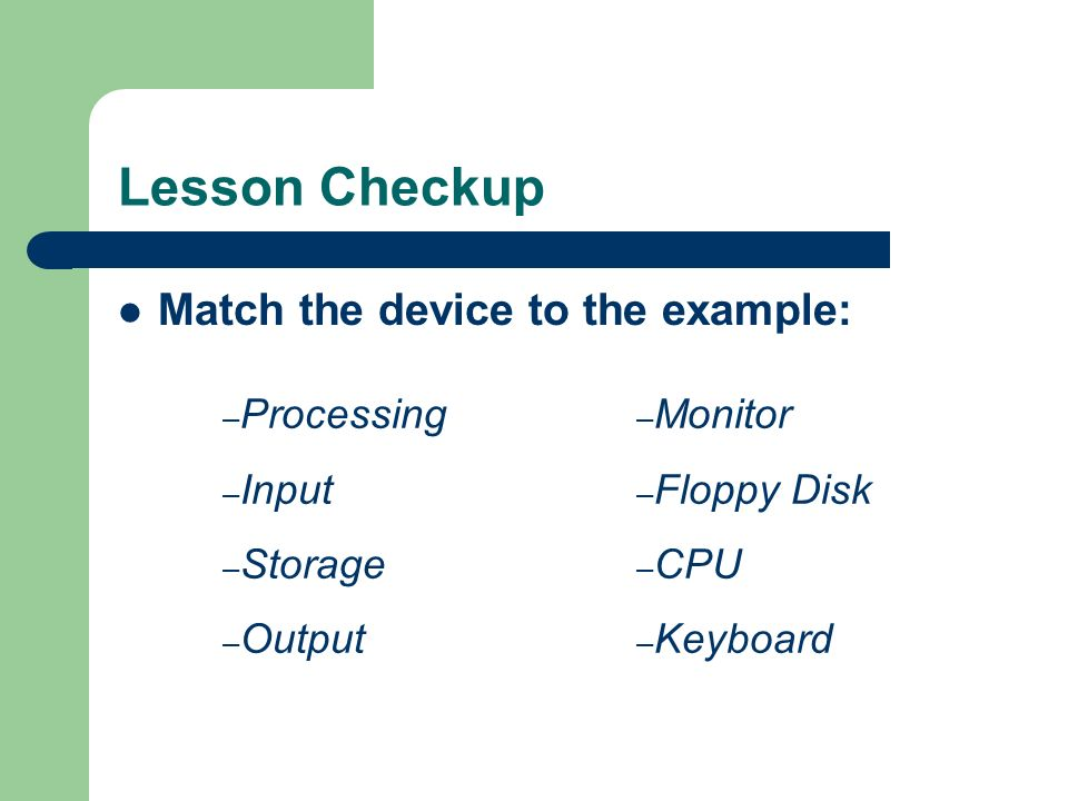Lesson Checkup Match the device to the example: – Processing – Input – Storage – Output – Monitor – Floppy Disk – CPU – Keyboard