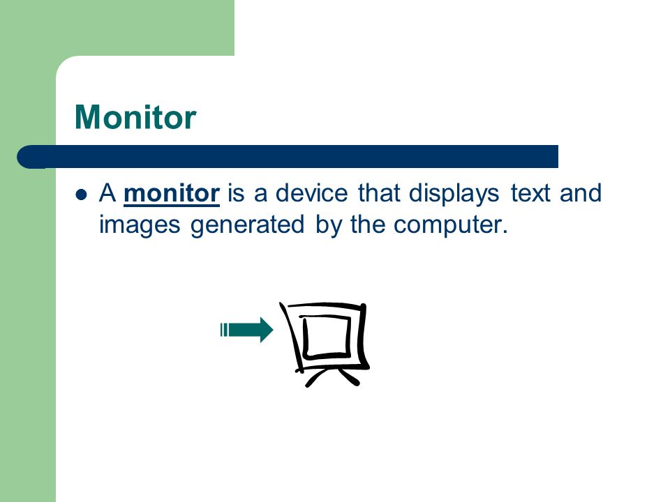 Monitor A monitor is a device that displays text and images generated by the computer.