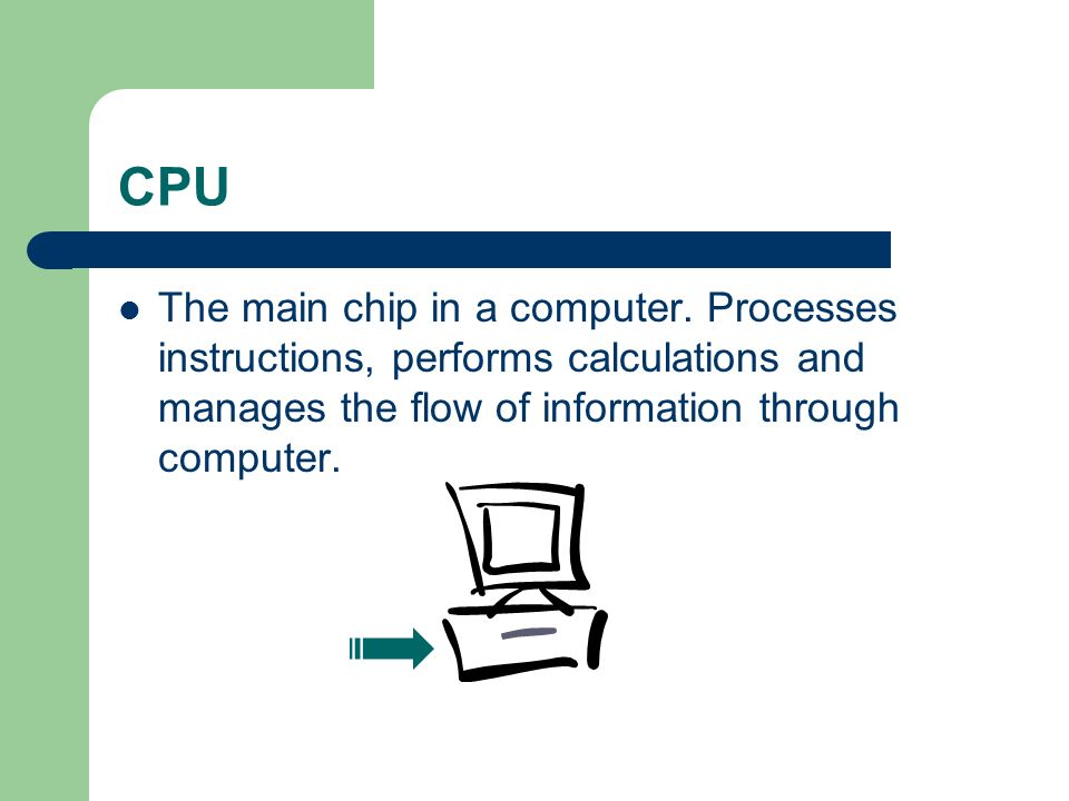 CPU The main chip in a computer.