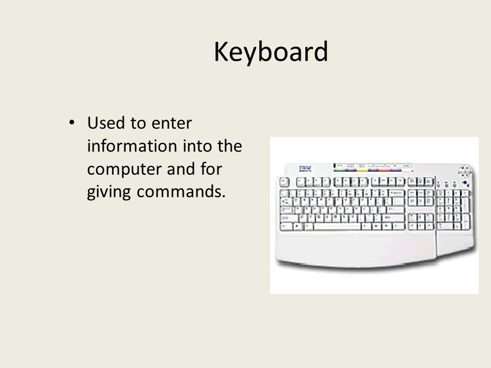 Keyboard Used to enter information into the computer and for giving commands.