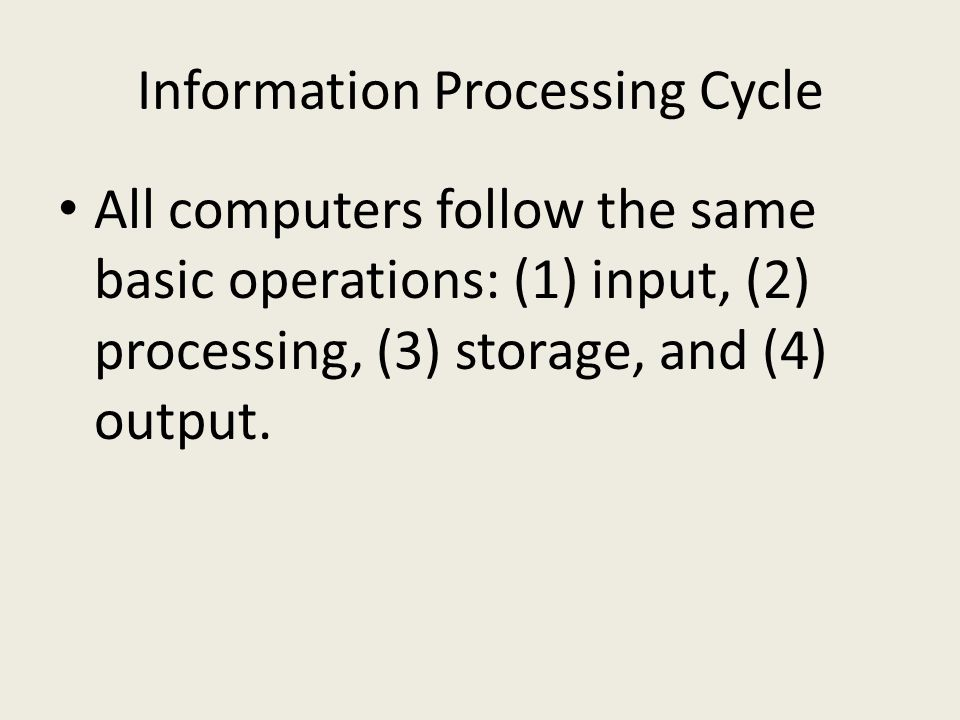Information Processing Cycle All computers follow the same basic operations: (1) input, (2) processing, (3) storage, and (4) output.