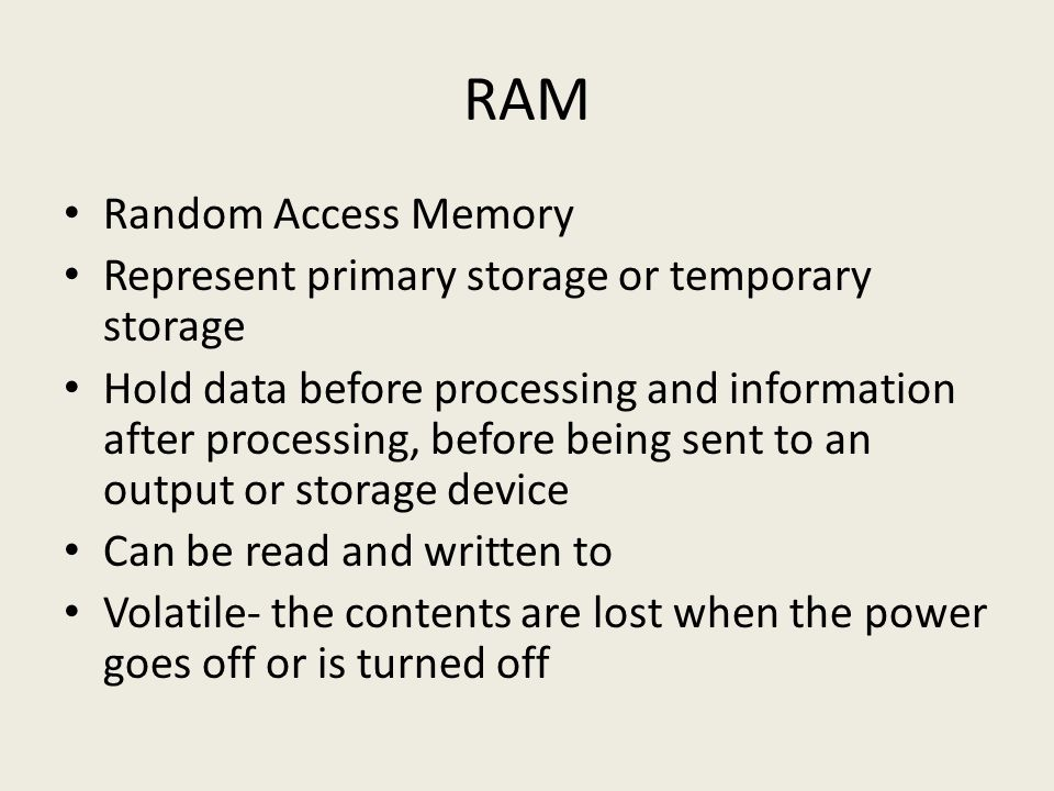 RAM Random Access Memory Represent primary storage or temporary storage Hold data before processing and information after processing, before being sent to an output or storage device Can be read and written to Volatile- the contents are lost when the power goes off or is turned off