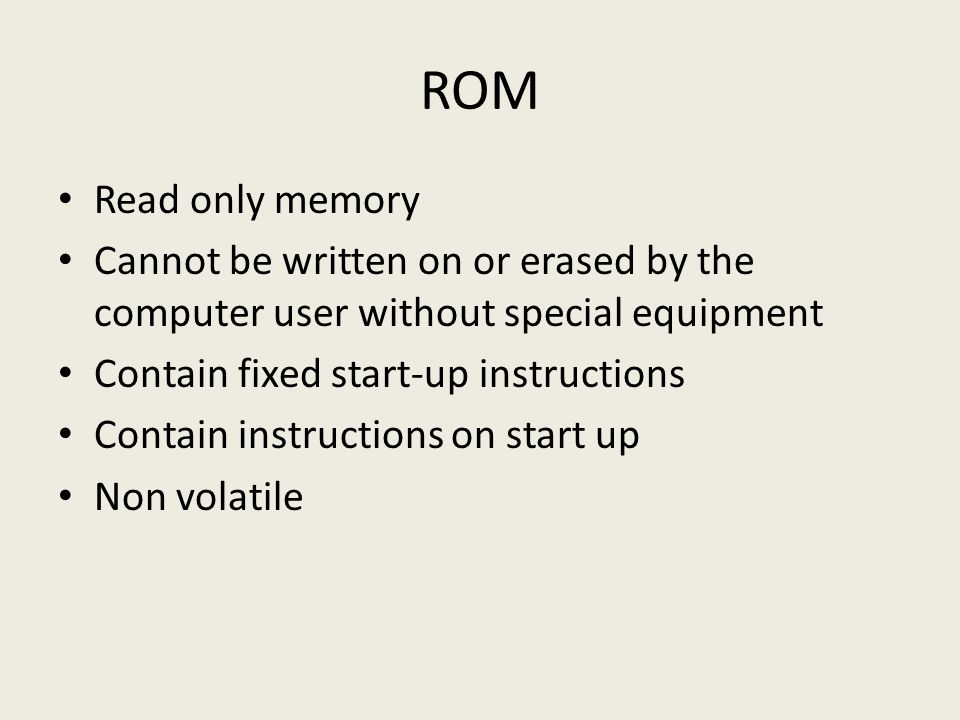 ROM Read only memory Cannot be written on or erased by the computer user without special equipment Contain fixed start-up instructions Contain instructions on start up Non volatile