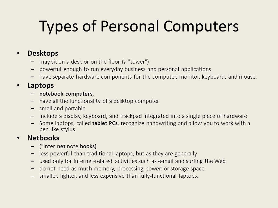 Types of Personal Computers Desktops – may sit on a desk or on the floor (a tower ) – powerful enough to run everyday business and personal applications – have separate hardware components for the computer, monitor, keyboard, and mouse.