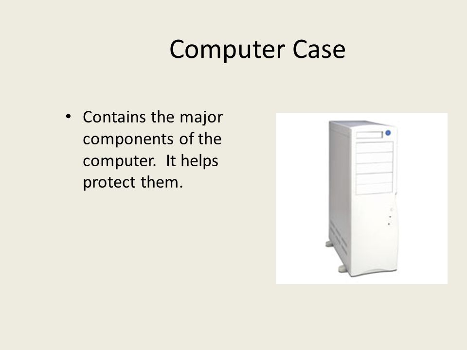 Computer Case Contains the major components of the computer. It helps protect them.