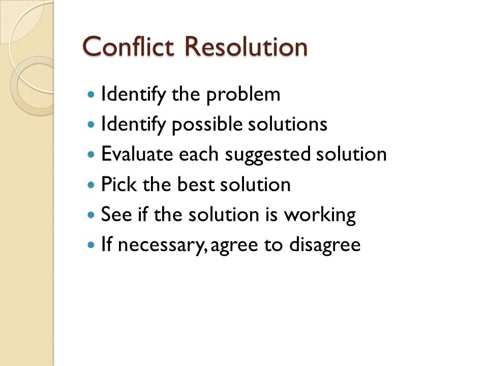 Conflict Resolution Identify the problem Identify possible solutions Evaluate each suggested solution Pick the best solution See if the solution is working If necessary, agree to disagree