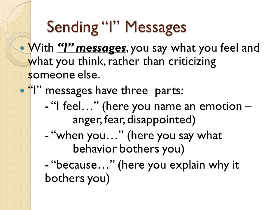 Sending I Messages With I messages, you say what you feel and what you think, rather than criticizing someone else.