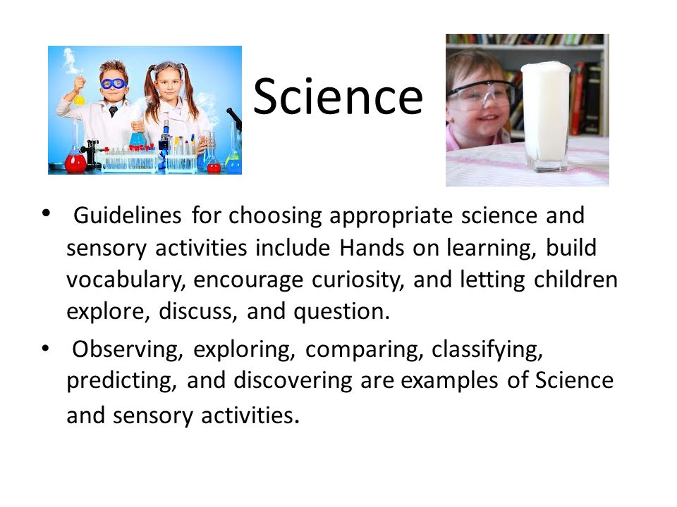 Science Guidelines for choosing appropriate science and sensory activities include Hands on learning, build vocabulary, encourage curiosity, and letting children explore, discuss, and question.