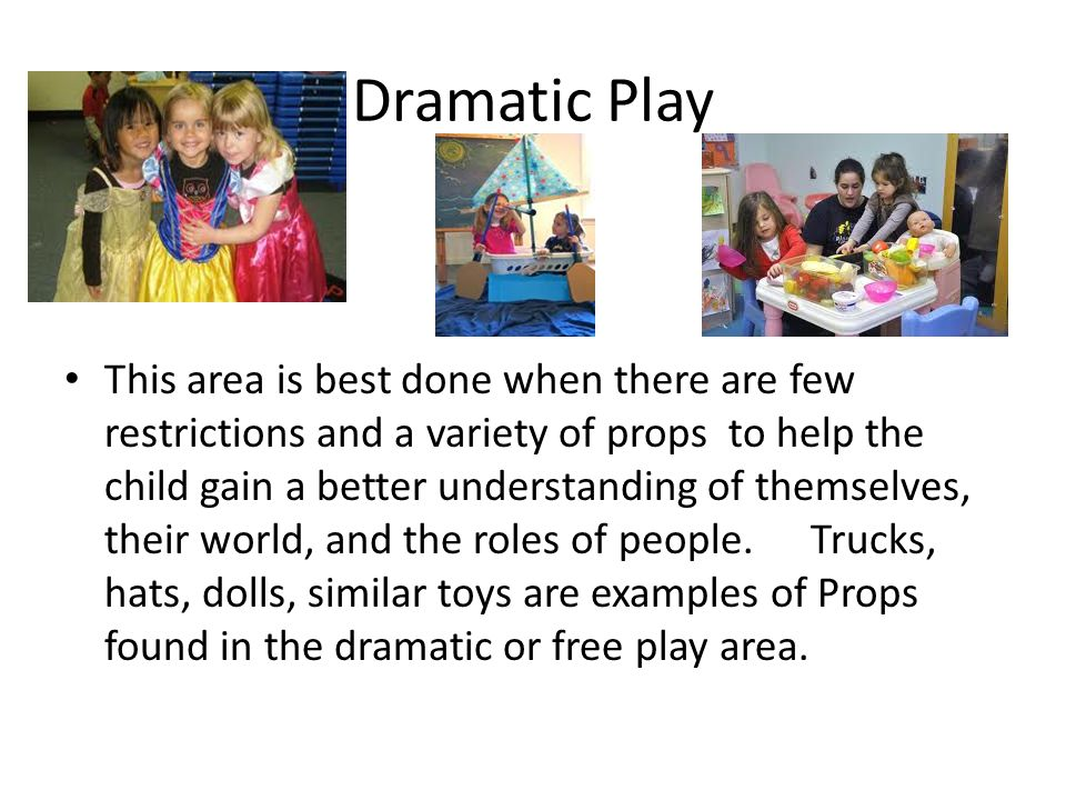 Dramatic Play This area is best done when there are few restrictions and a variety of props to help the child gain a better understanding of themselves, their world, and the roles of people.