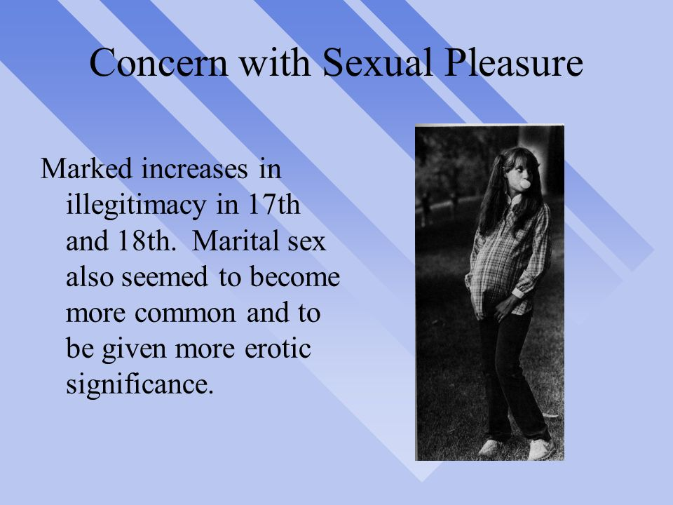 Concern with Sexual Pleasure Marked increases in illegitimacy in 17th and  18th.