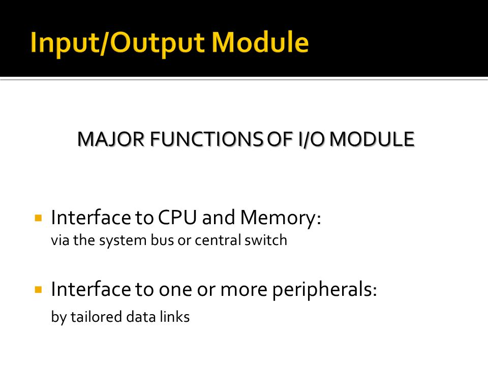 The I/O Module contains logic for performing a communication function between the peripheral and the bus  Wide variety of peripherals  Delivering different amounts of data  At different speeds  In different formats  All slower than CPU and RAM  Need I/O modules