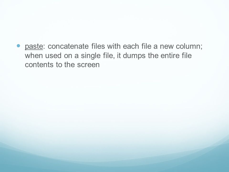 paste: concatenate files with each file a new column; when used on a single file, it dumps the entire file contents to the screen