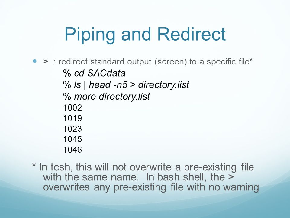 Piping and Redirect > : redirect standard output (screen) to a specific file* % cd SACdata % ls | head -n5 > directory.list % more directory.list * In tcsh, this will not overwrite a pre-existing file with the same name.