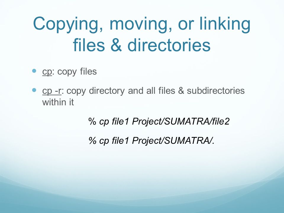 Copying, moving, or linking files & directories cp: copy files cp -r: copy directory and all files & subdirectories within it % cp file1 Project/SUMATRA/file2 % cp file1 Project/SUMATRA/.