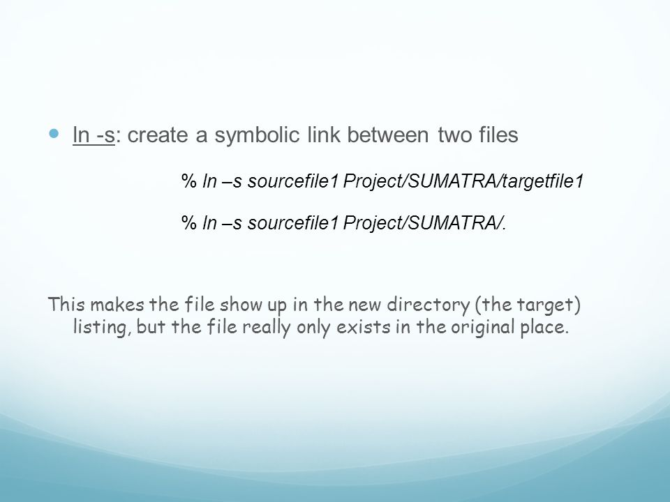 ln -s: create a symbolic link between two files % ln –s sourcefile1 Project/SUMATRA/targetfile1 % ln –s sourcefile1 Project/SUMATRA/.