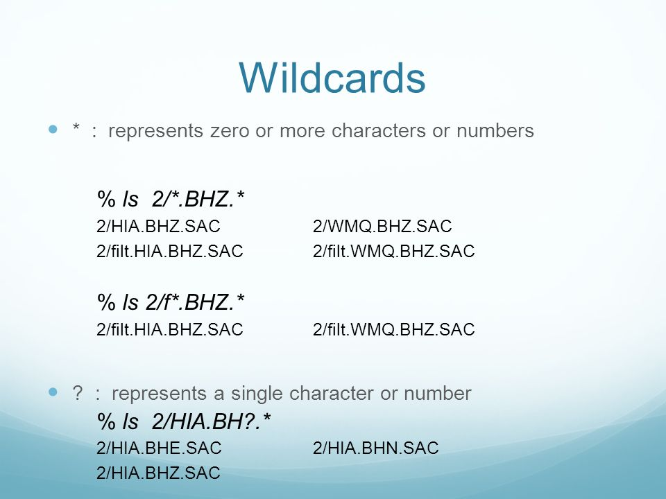 Wildcards * : represents zero or more characters or numbers % ls 2/*.BHZ.* 2/HIA.BHZ.SAC 2/WMQ.BHZ.SAC 2/filt.HIA.BHZ.SAC 2/filt.WMQ.BHZ.SAC % ls 2/f*.BHZ.* 2/filt.HIA.BHZ.SAC 2/filt.WMQ.BHZ.SAC .