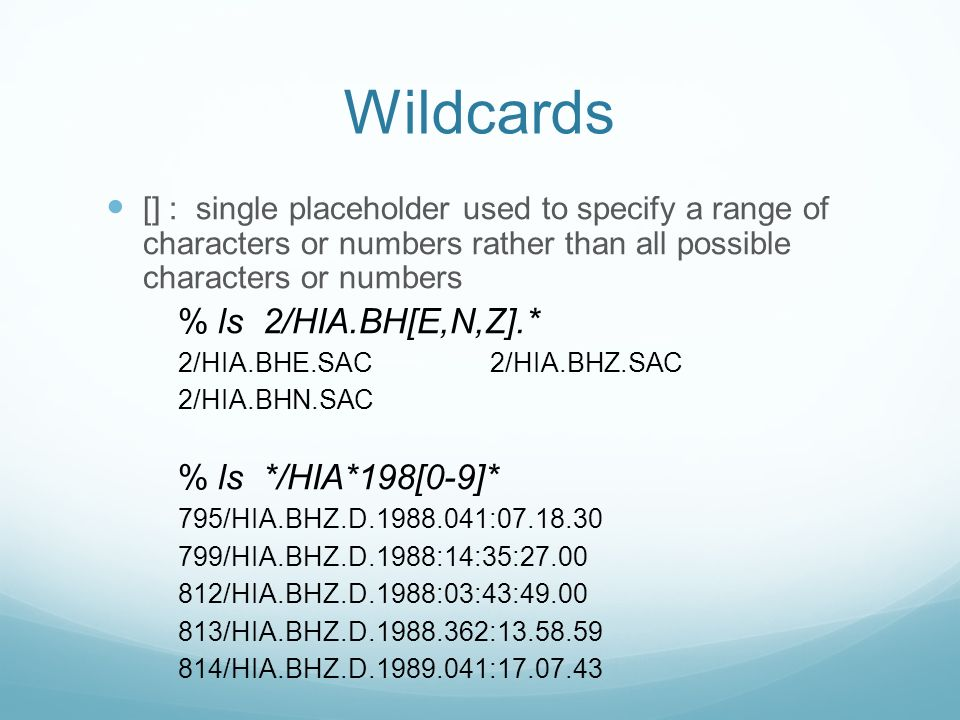 Wildcards [] : single placeholder used to specify a range of characters or numbers rather than all possible characters or numbers % ls 2/HIA.BH[E,N,Z].* 2/HIA.BHE.SAC 2/HIA.BHZ.SAC 2/HIA.BHN.SAC % ls */HIA*198[0-9]* 795/HIA.BHZ.D : /HIA.BHZ.D.1988:14:35: /HIA.BHZ.D.1988:03:43: /HIA.BHZ.D : /HIA.BHZ.D :