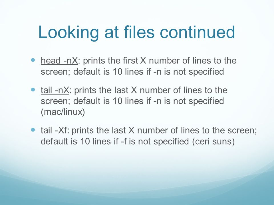 Looking at files continued head -nX: prints the first X number of lines to the screen; default is 10 lines if -n is not specified tail -nX: prints the last X number of lines to the screen; default is 10 lines if -n is not specified (mac/linux) tail -Xf: prints the last X number of lines to the screen; default is 10 lines if -f is not specified (ceri suns)