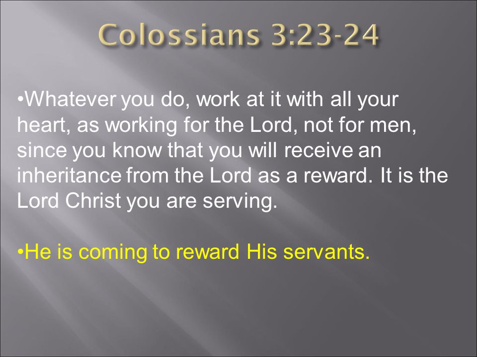 Whatever you do, work at it with all your heart, as working for the Lord, not for men, since you know that you will receive an inheritance from the Lord as a reward.