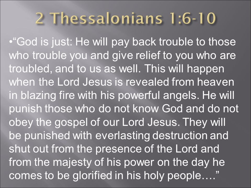 God is just: He will pay back trouble to those who trouble you and give relief to you who are troubled, and to us as well.