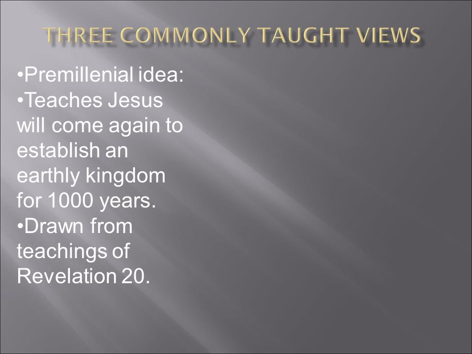 Premillenial idea: Teaches Jesus will come again to establish an earthly kingdom for 1000 years.