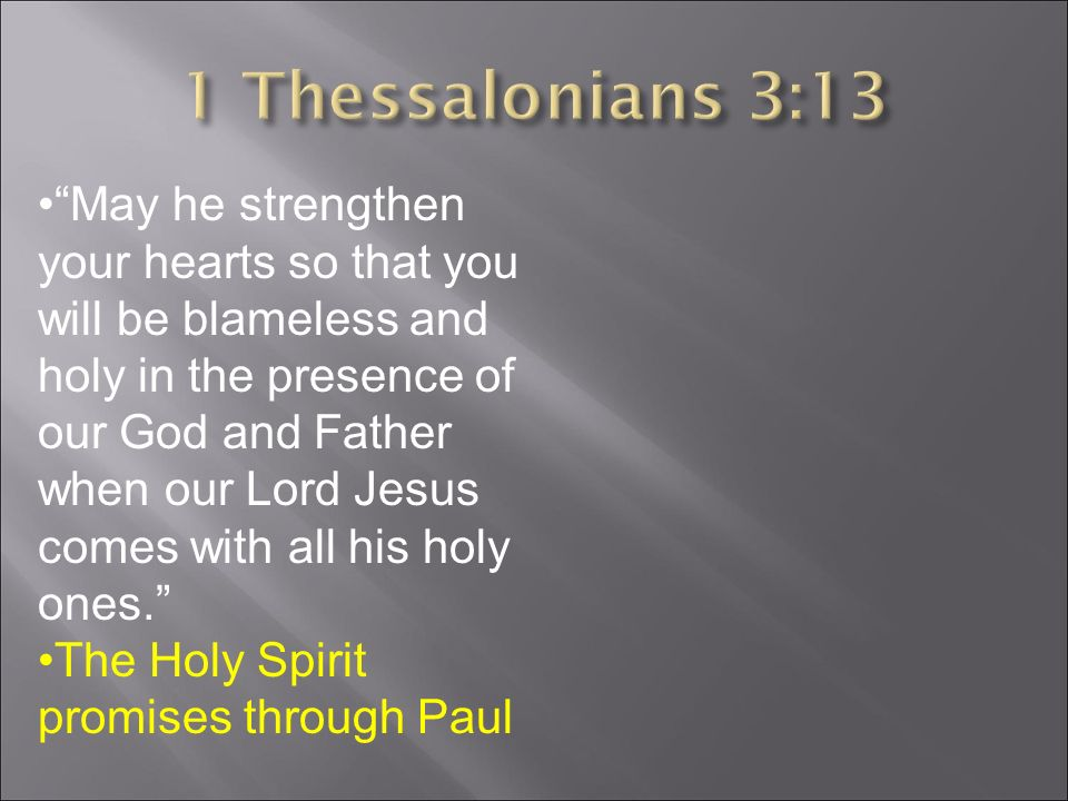 May he strengthen your hearts so that you will be blameless and holy in the presence of our God and Father when our Lord Jesus comes with all his holy ones. The Holy Spirit promises through Paul