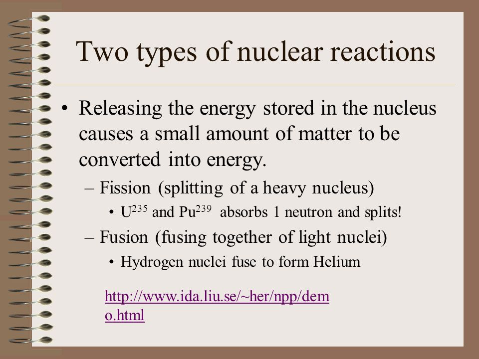 Two types of nuclear reactions Releasing the energy stored in the nucleus causes a small amount of matter to be converted into energy.